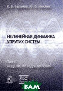 Купить Нелинейная динамика упругих систем. Том 1. Модели, методы, явления, НИЦ Регулярная и хаотическая динамика, Институт компьютерных исследований, К. В. Аврамов, Ю. В. Михлин, 978-5-93972-820-1
