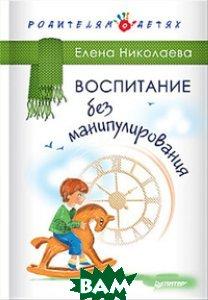 Купить Воспитание без манипулирования, ПИТЕР, Николаева Елена, 978-5-496-02148-7