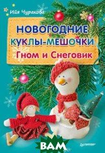 Купить Новогодние куклы-мешочки. Гном и Снеговик, ПИТЕР, Чуракова Ийя, 978-5-496-02444-0