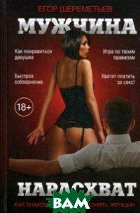 Купить Мужчина нарасхват. Как знакомиться и соблазнять женщин, Омега-Л, Шереметьев Егор В., 978-5-370-04012-2
