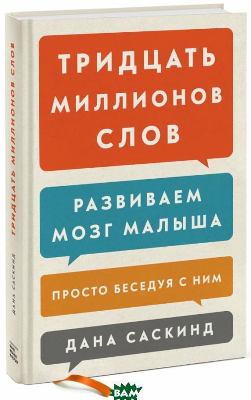 Купить Тридцать миллионов слов. Развиваем мозг малыша, просто беседуя с ним, Манн, Иванов и Фербер, Саскинд Д., 978-5-00100-528-5