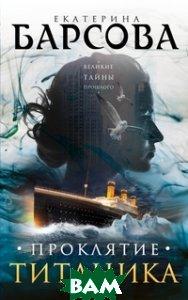 Купить Проклятие Титаника, ЭКСМО, Барсова Екатерина, 978-5-699-96358-4