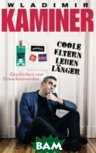 Купить Coole Eltern leben l& 228;nger: Geschichten vom Erwachsenwerden, Random House, Inc., Kaminer Wladimir, 978-3-442-48445-4