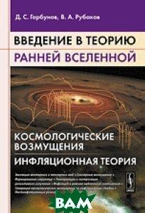 Купить Введение в теорию ранней Вселенной. Космологические возмущения. Инфляционная теория, URSS, Горбунов Д.С., 978-5-396-00885-4