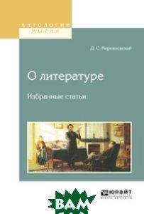 Купить О литературе. Избранные статьи, ЮРАЙТ, Мережковский Д.С., 978-5-534-08858-8