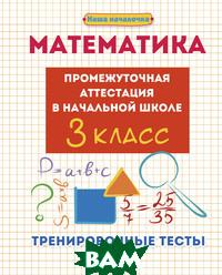 Купить Математика. Промежуточная аттестация в начальной школе. 3 класс. Тренировочные тесты, ФЕНИКС, Матекина Эмма Иосифовна, 978-5-222-27785-0