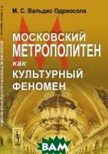 Купить Московский метрополитен как культурный феномен, URSS, Вальдес Одриосола М.С., 978-5-9710-3775-0