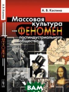 Купить Массовая культура как феномен постиндустриального общества, Либроком, Костина А.В., 978-5-397-05439-3