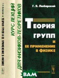 Купить Теория групп и ее применение в физике. Курс лекций для физиков-теоретиков, URSS, Любарский Г.Я., 978-5-9710-4986-9