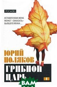 Купить Грибной царь. 1 том, РОСМЭН, Юрий Поляков, 978-5-353-02818-5