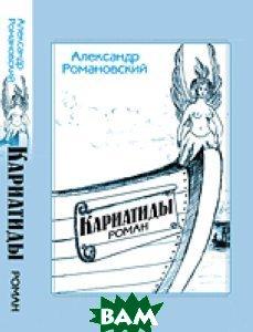 Купить Кариатиды. Роман, ЛЕНАНД, Александр Романовский, 978-5-9710-0414-1