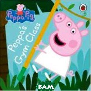 Peppa Pig: Peppa`s Gym Class. Board book