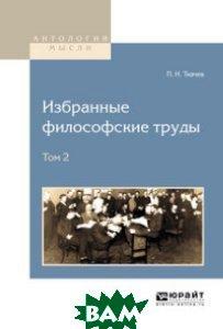 Купить Избранные философские труды в 2-х томах. Том 2, ЮРАЙТ, Ткачев П.Н., 978-5-534-09122-9