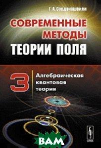 Купить Современные методы теории поля. Алгебраическая квантовая теория. Том 3, URSS, Сарданашвили Г. А., 978-5-397-05232-0