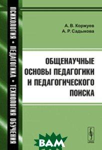 Купить Общенаучные основы педагогики и педагогического поиска, Либроком, Коржуев А.В., 978-5-397-04703-6