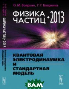 Купить Физика частиц - 2013. Квантовая электродинамика и Стандартная модель, Либроком, Бояркин О.М., 978-5-397-04731-9