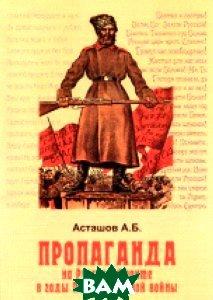 Купить Пропаганда на Русском фронте в годы Первой мировой войны, Спецкнига, А. Б. Асташов, 978-5-91891-230-0