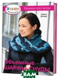 Купить Объемные шарфы-снуды. Вяжем крючком, Контэнт, Лайла Вагнер, 978-5-91906-713-9