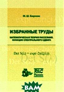 Купить Избранные труды. Математическая теория рассеяния. Функция спектрального сдвига, НИЦ Регулярная и хаотическая динамика, Институт компьютерных исследований, М. Ш. Бирман, 978-5-93972-854-6