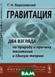 Купить Гравитация. Два взгляда на природу и причину тяготения и Единую теорию, URSS, Березовский Г.Н., 978-5-9710-3994-5