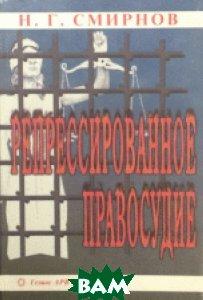 Купить Репрессированное правосудие, Гелиос АРВ, Смирнов, 5-85438-017-X