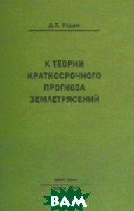 Купить К теории краткосрочного прогноза землетрясений, МАКС Пресс, Уздин Д.З., 978-5-317-04964-5