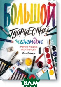 Купить Большой творческий челендж. Учимся рисовать все что угодно, Манн, Иванов и Фербер, Робертс Роза, 978-5-00100-261-1