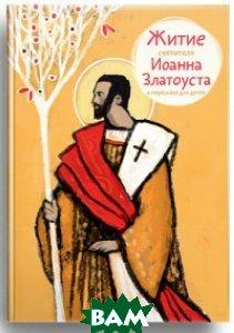 Купить Житие святителя Иоанна Златоуста в пересказе для детей, Никея, Ткаченко Александр Борисович, 978-5-91761-651-3