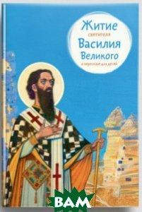 Купить Житие святителя Василия Великого в пересказе для детей, Никея, Канатьева Анна Владимировна, 978-5-91761-653-7