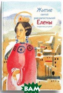 Купить Житие святой равноапостольной Елены в пересказе для детей, Никея, Максимова Мария Глебовна, 978-5-91761-652-0