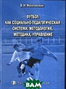Купить Футбол как социально-педагогическая система: методология, методика, управление, Физическая культура, Михалевский В.И., 978-5-9746-0129-3