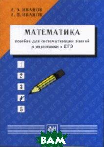 Купить Математика: пособие для систематизации знаний и подготовки к ЕГЭ, Физматкнига, Иванов А.А., 978-5-89155-259-3