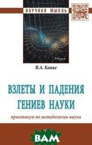 Взлеты и падения гениев науки: практикум по методологии науки. Монография