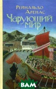 Купить Чарующий мир, Издательство Ивана Лимбаха, Аренас Рейнальдо, 978-5-89059-263-7