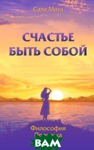 Купить Счастье быть собой. Философия. Практика. Опыт, Амрита-Русь, Сати Мата, 978-5-00053-859-3