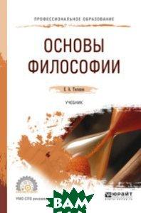 Купить Основы философии. Учебник для СПО, ЮРАЙТ, Тюгашев Е.А., 978-5-534-01608-6