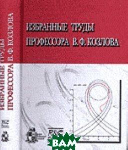 Купить Избранные труды профессора В.Ф. Козлова, Регулярная и хаотическая динамика, Институт компьютерных исследований, 5-93972-548-1