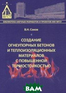 Купить Создание огнеупорных бетонов и теплоизоляционных материалов с повышенной термостойкостью, МГСУ, Соков В.Н., 978-5-7264-1008-1