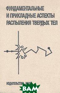Фундаментальные и прикладные аспекты распыления твердых тел, МИР, Машкова Е.С., 5-03-000280-4  - купить со скидкой