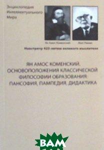 Ян Амос Коменский. Основоположения классической философии образования: пансофия, пампедия, дидактика