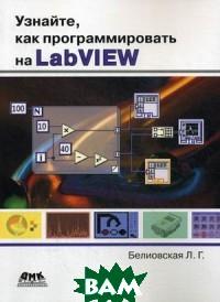 Купить Узнайте, как программировать на LabVIEW, ДМК-Пресс, Белиовская Лидия Георгиевна, 978-5-97060-489-2