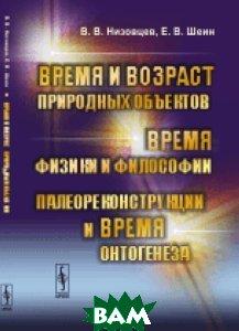 Купить Время и возраст природных объектов. Время физики и философии. Палеореконструкции и время онтогенеза, URSS, Низовцев В.В., 978-5-9710-3118-5