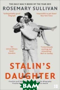 Stalin`s Daughter. The Extraordinary and Tumultuous Life of Svetlana Alliluyeva