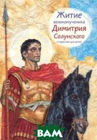 Купить Житие святого великомученика Димитрия Солунского в пересказе для детей, Никея, Максимова Мария Глебовна, 978-5-91761-676-6