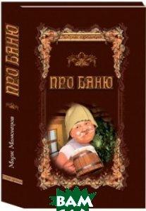 Купить Про баню. Всемирная история бани, Александр ПРИНТ, Мамонтов Марк, 978-5-7580-0012-0