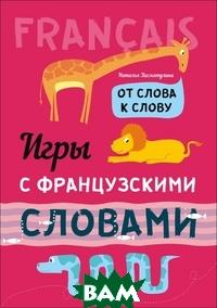 Купить Игры с французскими словами. От слова к слову, КАРО, Хисматулина Наталья Владимировна, 978-5-9925-1174-1