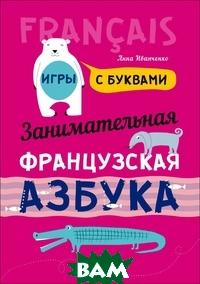 Купить Занимательная французская азбука. Игры с буквами, КАРО, Иванченко Анна Игоревна, 978-5-9925-1165-9