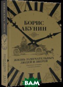 Купить Жизнь замечательных людей и зверей. Короткие истории о всяком разном, АСТ, Борис Акунин, 978-5-17-098908-9