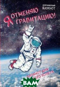 Космический блокнот. Я отменяю гравитацию!