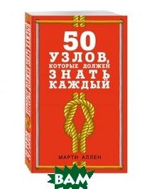 Купить 50 узлов, которые должен знать каждый, ЭКСМО-ПРЕСС, Кальницкая Татьяна Григорьевна, 978-5-699-91136-3